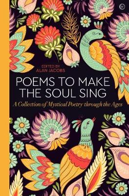 Poems to Make the Soul Sing: A Collection of Mystical Poetry through the Ages