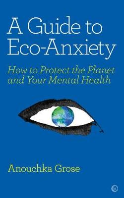 Guide to Eco-Anxiety, A: How to Protect the Planet and Your ...
