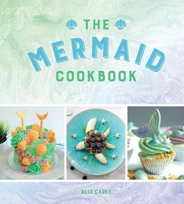 Mermaid Cookbook, The: Mermazing Recipes for Lovers of the M...