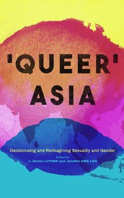 Queer Asia: Decolonising and Reimagining Sexuality and Gende...