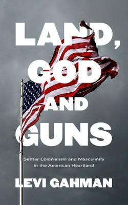 Land, God, and Guns: Settler Colonialism and Masculinity in the American Heartland