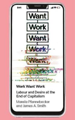 Work Want Work: Labour and Desire at the End of Capitalism