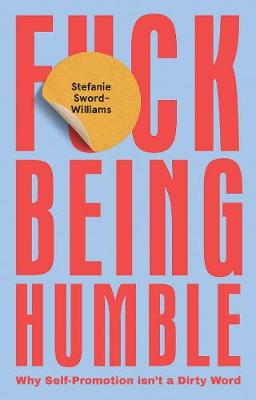 F*ck Being Humble: Why self-promotion isn't a dirty wo...