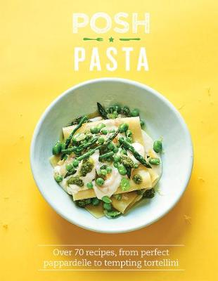 Posh Pasta: Over 70 Recipes, From Perfect Pappardelle to Tem...