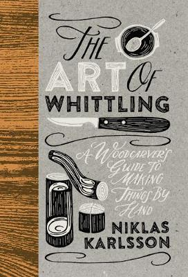 Art of Whittling, The: A Woodcarver's Guide To Making ...