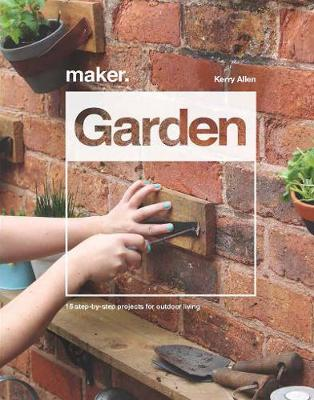 Maker.Garden: 15 Step-by-Step Projects for Outdoor Living
