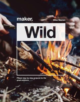 Maker.Wild: 15 step-by-step projects for the great outdoors