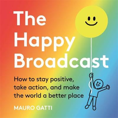 Happy Broadcast, The: How to stay positive, take action, and...