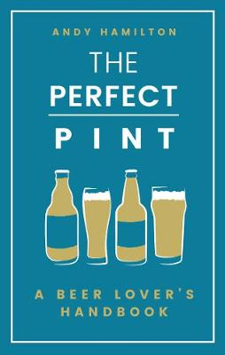 Perfect Pint, The: A Beer Lover's Handbook