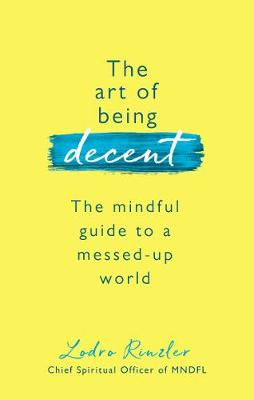 Art of Being Decent, The: The mindful guide to a messed-up w...