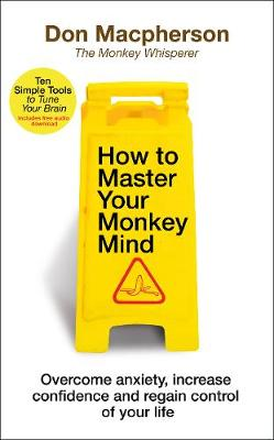 How to Master Your Monkey Mind: Overcome anxiety, increase confidence and regain control of your life