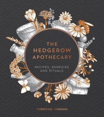 Hedgerow Apothecary, The: Recipes, Remedies and Rituals
