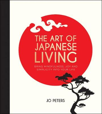 Art of Japanese Living, The: Bring Mindfulness, Joy and Simp...