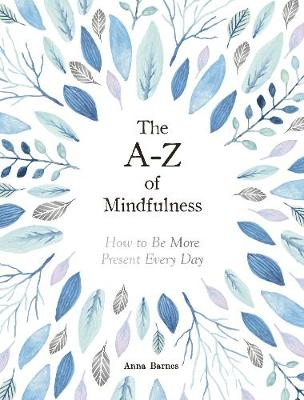 A-Z of Mindfulness, The: How to Be More Present Every Day