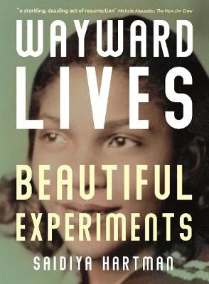 Wayward Lives, Beautiful Experiments: Intimate Histories of Riotous Black Girls, Troublesome Women and Queer Radicals