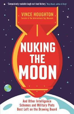 Nuking the Moon: And Other Intelligence Schemes and Military...