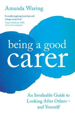 Being A Good Carer: An Invaluable Guide to Looking After Oth...