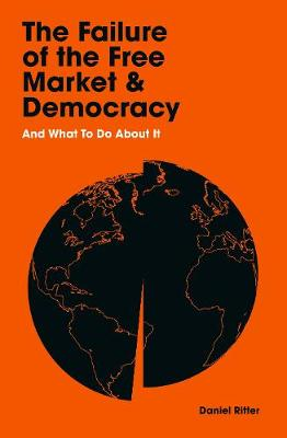 Failure of the Free Market and Democracy, The: And What to D...