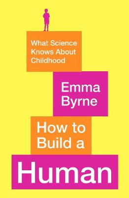 How to Build a Human: What Science Knows About Childhood