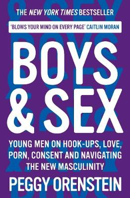 Boys & Sex: Young Men on Hook-ups, Love, Porn, Consent and Navigating the New Masculinity