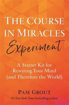 Course in Miracles Experiment, The: A Starter Kit for Rewiri...