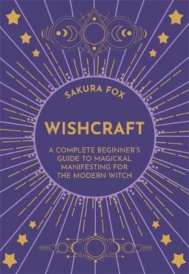 Wishcraft: A Complete Beginner's Guide to Magickal Man...