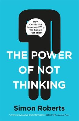 Power of Not Thinking, The: How Our Bodies Learn and Why We Should Trust Them