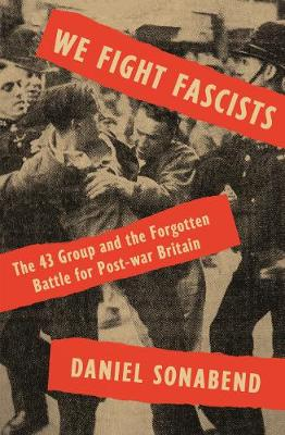 We Fight Fascists: The 43 Group and Their Forgotten Battle f...