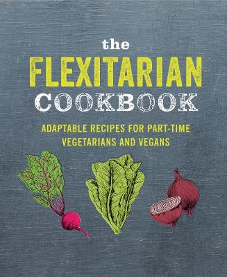 Flexitarian Cookbook, The: Adaptable Recipes for Part-Time Vegetarians and Vegans