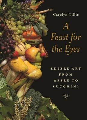 Feast for the Eyes, A: Edible Art from Apple to Zucchini