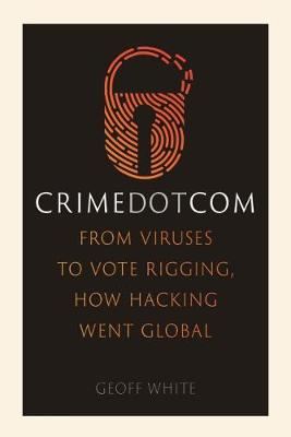 Crime Dot Com: From Viruses to Vote Rigging, How Hacking Wen...
