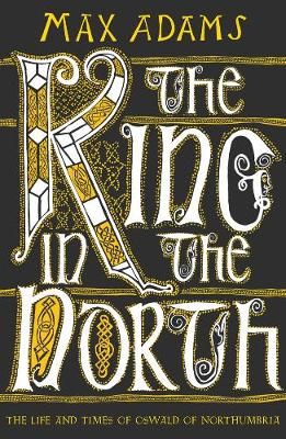 King in the North, The: The Life and Times of Oswald of Northumbria