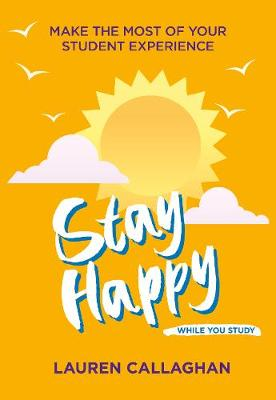 Stay Happy While You Study: Make the most of your student experience