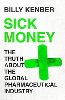 Sick Money: The Truth About the Global Pharmaceutical Indust...