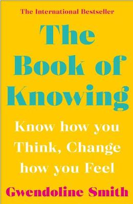 Book of Knowing, The: Know How You Think, Change How You Feel