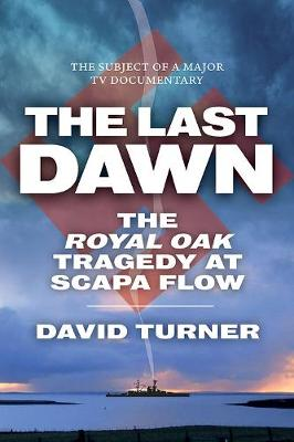 Last Dawn, The: The Royal Oak Tragedy at Scapa Flow