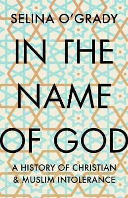 In the Name of God: A History of Christian and Muslim Intole...