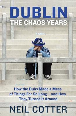 Dublin: The Chaos Years: How the Dubs Made a Mess of Things for So Long – and How They Turned It Around