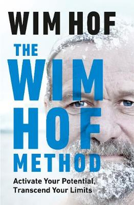 Wim Hof Method, The: Activate Your Potential, Transcend Your Limits