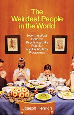 Weirdest People in the World, The: How the West Became Psychologically Peculiar and Particularly Prosperous