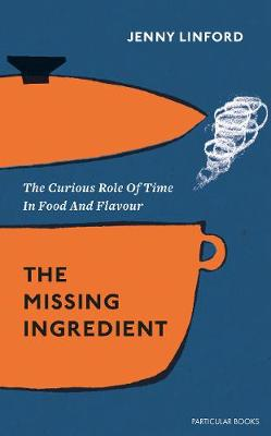 Missing Ingredient, The: The Curious Role of Time in Food an...