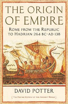 Origin of Empire, The: Rome from the Republic to Hadrian (264 BC – AD 138)