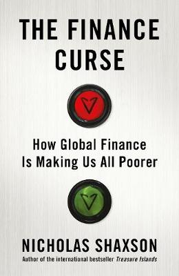 Finance Curse, The: How global finance is making us all poorer