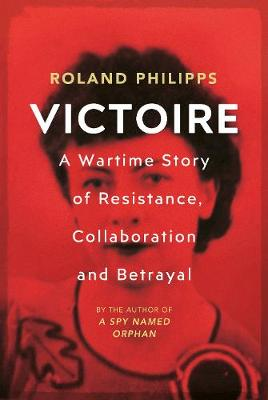 Victoire: A Wartime Story of Resistance, Collaboration and Betrayal