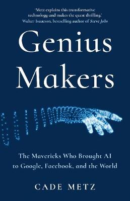 Genius Makers: The Mavericks Who Brought A.I. to Google, Facebook, and the World