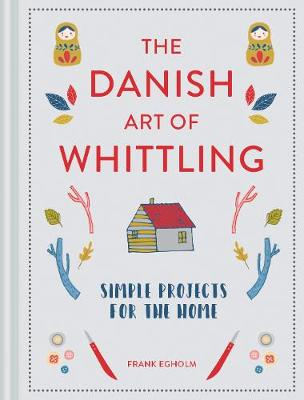 Danish Art of Whittling, The: Simple Projects for the Home