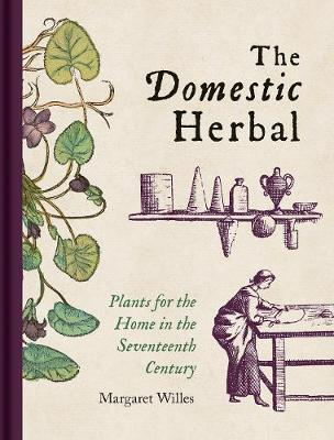 Domestic Herbal, The: Plants for the Home in the Seventeenth...