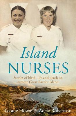 Island Nurses: Stories of Birth, Life and Death on Remote Great Barrier Island