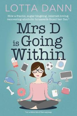 Mrs D is Going Within: How a Frantic, Sugar-Bingeing, Internet-Loving, Recovering-Alcoholic Housewife Found Her Zen