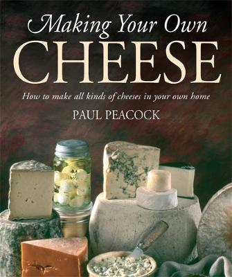 Making Your Own Cheese: How to Make All Kinds of Cheeses in ...